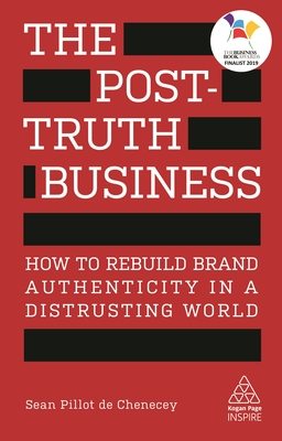 The Post-Truth Business: How to Rebuild Brand Authenticity in a Distrusting World (Kogan Page Inspire) Cover Image