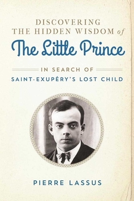 Discovering the Hidden Wisdom of the Little Prince: In Search of Saint-Exupery's Lost Child Cover Image