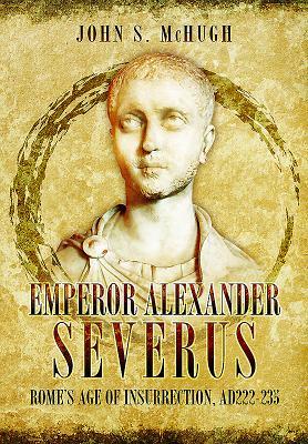 Emperor Alexander Severus: Rome's Age of Insurrection, Ad222-235 Cover Image