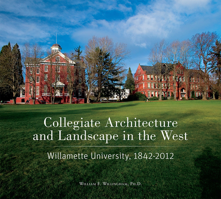 Collegiate Architecture and Landscape in the West: Willamette University, 1842-2012 Cover Image