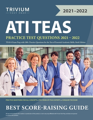 ATI TEAS Practice Test Questions 2021-2022: TEAS 6 Exam Prep with 300+ Practice Questions for the Test of Essential Academic Skills, Sixth Edition Cover Image
