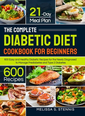 The Complete Diabetic Diet Cookbook for Beginners: 600 Easy and Healthy Diabetic Recipes for the Newly Diagnosed with 21-Day Meal Plan to Manage Predi Cover Image