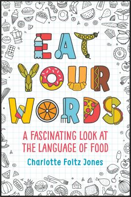 Eat Your Words: A Fascinating Look at the Language of Food by Charlotte Foltz Jones