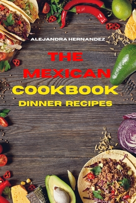 Mexican Cookbook Dinner Recipes: Quick, Easy and Delicious Mexican Dinner Recipes to delight your family and friends Cover Image