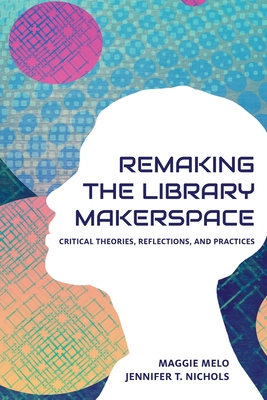 Re-making the Library Makerspace: Critical Theories, Reflections, and Practices Cover Image