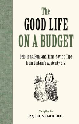 The Good Life on a Budget: Delicious, Fun and Timeless Tips for Tough Times Cover Image