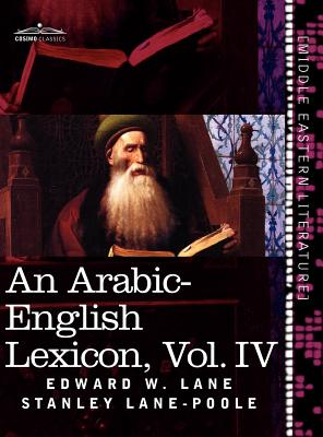 An Arabic-English Lexicon (in Eight Volumes), Vol. IV: Derived from the Best and the Most Copious Eastern Sources Cover Image