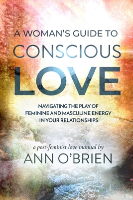 A Woman's Guide to Conscious Love: Navigating the Play of Feminine and Masculine Energy in Your Relationships Cover Image