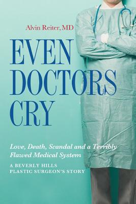 Even Doctors Cry: Love, Death, Scandal and a Terribly Flawed Medical System Cover Image