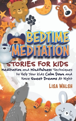 Bedtime Meditation Stories for Kids: Meditation and Mindfulness Techniques to Help Your Kids Calm Down and Have Sweet Dreams At Night Cover Image