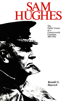 Sam Hughes: The Public Career of a Controversial Canadian, 1885-1916 Cover Image
