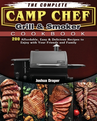 The Complete Camp Chef Grill & Smoker Cookbook: 200 Affordable, Easy & Delicious Recipes to Enjoy with Your Friends and Family Cover Image