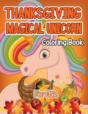 Thanksgiving Magical Unicorn Coloring Book for Kids: A Magical Thanksgiving Unicorn Coloring Activity Book For Girls And Anyone Who Loves Unicorns! A Cover Image