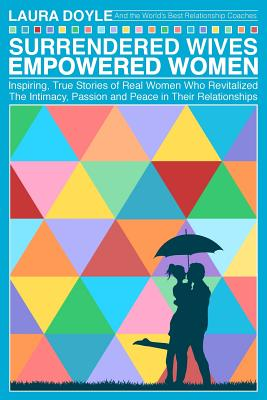 Surrendered Wives Empowered Women: The Inspiring, True Stories of Real Women who Revitalized the Intimacy, Passion and Peace in Their Relationships Cover Image