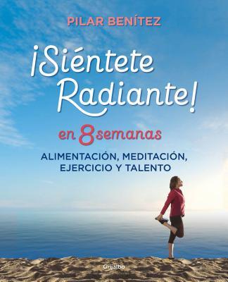 Siéntete radiante en 8 semanas: Alimentación, meditación, ejercicio y talento / Feel Radiant in 8 Weeks Cover Image