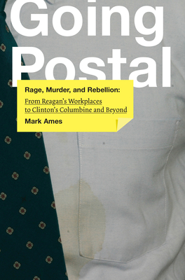 Going Postal: Rage, Murder, and Rebellion: From Reagana's Workplaces to Clintona's Columbine and Beyond Cover Image
