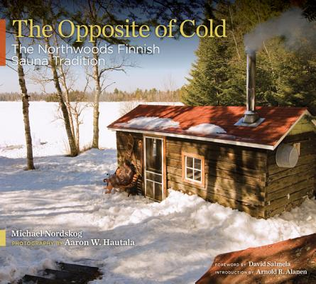 The Opposite of Cold: The Northwoods Finnish Sauna Tradition Cover Image