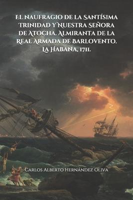El naufragio de la Santísima Trinidad y Nuestra Señora de Atocha. Almiranta de la Real Armada de Barlovento. La Habana, 1711. Cover Image