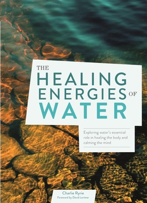 The Healing Energies of Water: Exploring water's essential role in healing the body and calming the mind Cover Image