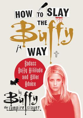How to Slay the Buffy Way: Badass Buffy Attitude and Killer Advice Cover Image