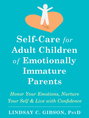 Self-Care for Adult Children of Emotionally Immature Parents: Honor Your Emotions, Nurture Your Self, and Live with Confidence Cover Image