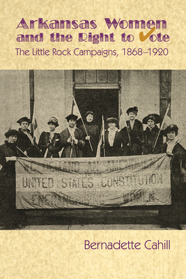 Arkansas Women and the Right to Vote: The Little Rock Campaigns: 1868-1920 Cover Image