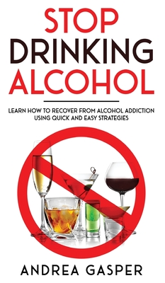 Stop Drinking Alcohol: Learn How to Recover from Alcohol Addiction Using Quick and Easy Strategies Cover Image