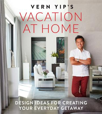 Vern Yip's Vacation at Home: Design Ideas for Creating Your Everyday Getaway Cover Image
