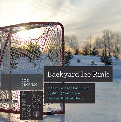 Backyard Ice Rink: A Step-By-Step Guide for Building Your Own Hockey Rink at Home (Countryman Know How) Cover Image
