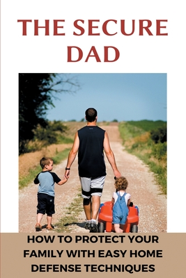 The Secure Dad: How To Protect Your Family With Easy Home Defense Techniques: Home Defense Strategies Cover Image