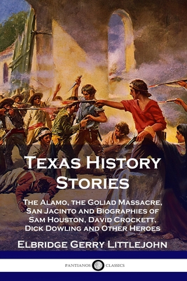 Texas History Stories: The Alamo, the Goliad Massacre, San Jacinto and Biographies of Sam Houston, David Crockett, Dick Dowling and Other Her Cover Image