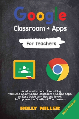 Google Classroom + Google Apps: 2021 Edition. For Teachers. User Manual to Learn Everything you Need About Google Classroom. An Easy Guide with Tips a Cover Image