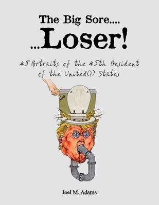 The Big Sore.......Loser!: 45 portraits of the 45th president of the United(?) States Cover Image