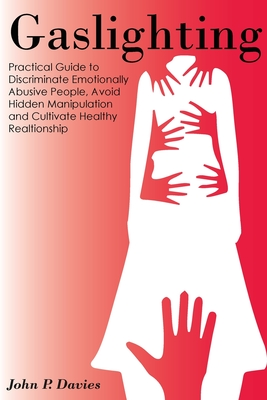 Gaslighting: Pratical Guide to Discriminate Emotionally Abusive People, Avoid Hidden Manipulation and Cultivate Healthy Relationshi Cover Image