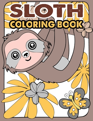 Sloth Coloring Book: A Hilarious Fun Coloring Gift Book for Sloth Lovers & Kids or Adults Relaxation with Stress Relieving Sloth Designs an Cover Image