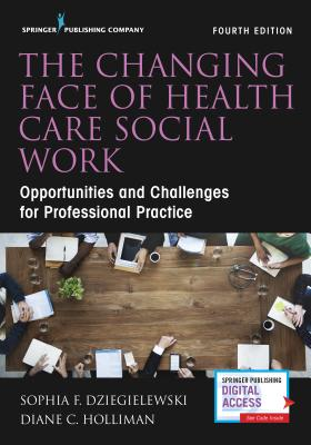 The Changing Face of Health Care Social Work, Fourth Edition: Opportunities and Challenges for Professional Practice Cover Image