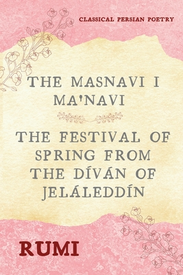 The Masnavi I Ma'navi of Rumi (Complete 6 Books): The Festival of Spring from The Díván of Jeláleddín Cover Image