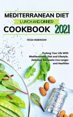 Mediterranean Diet Lunch and Dinner Cookbook 2021: Prolong Your Life With Mediterranean Diet and Lifestyle. Delicious Recipes to Live Longer and Healt Cover Image