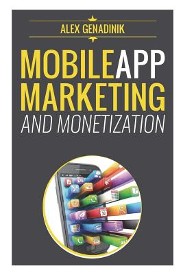 Mobile App Marketing And Monetization: How To Promote Mobile Apps Like A Pro: Learn to promote and monetize your Android or iPhone app. Get hundreds o Cover Image