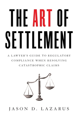 The Art of Settlement: A Lawyer's Guide to Regulatory Compliance when Resolving Catastrophic Claims Cover Image