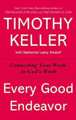 Every Good Endeavor: Connecting Your Work to God's Work Cover Image
