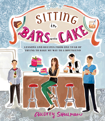 Sitting in Bars with Cake: Lessons and Recipes from One Year of Trying to Bake My Way to a Boyfriend Cover Image