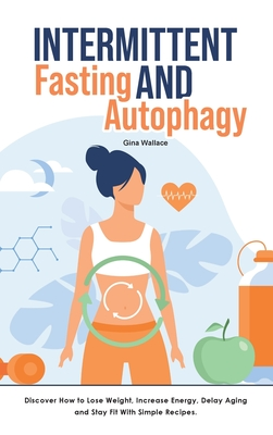 Intermittent Fasting and Autophagy: Discover How to Lose Weight, Increase Energy, Delay Aging and Stay Fit With Simple Recipes. Cover Image