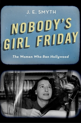 Nobody's Girl Friday: The Women Who Ran Hollywood Cover Image