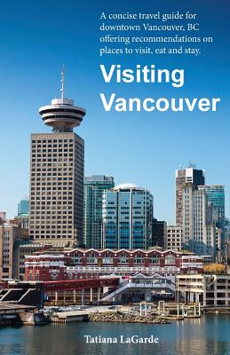 Visiting Vancouver: A Concise Guide for Downtown Vancouver, BC Offering Recommendations on Places to Visit, Eat and Stay Cover Image