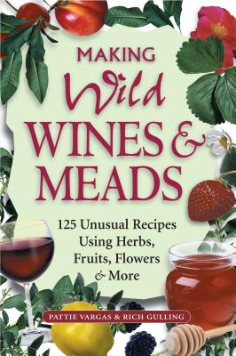 Making Wild Wines & Meads: 125 Unusual Recipes Using Herbs, Fruits, Flowers & More Cover Image