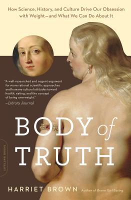 Body of Truth: How Science, History, and Culture Drive Our Obsession with Weight -- and What We Can Do about It Cover Image