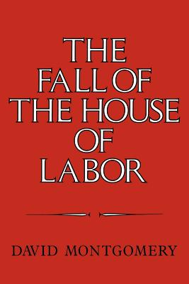 The Fall of the House of Labor: The Workplace, the State, and American Labor Activism, 1865 1925 Cover Image