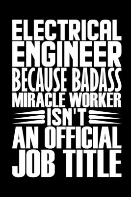 Electrical Engineer Because Badass Miracle Worker Isn't An Official Job Title: Coworker Staff Office Funny Gag Colleague Notebook Electronics Electric Cover Image