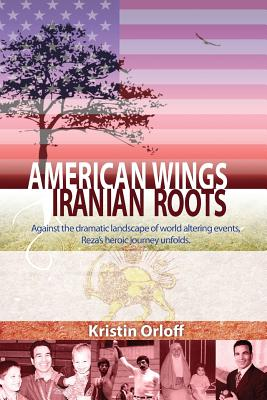 American Wings Iranian Roots: Against the dramatic landscape of world altering events, Reza's heroic journey unfolds Cover Image